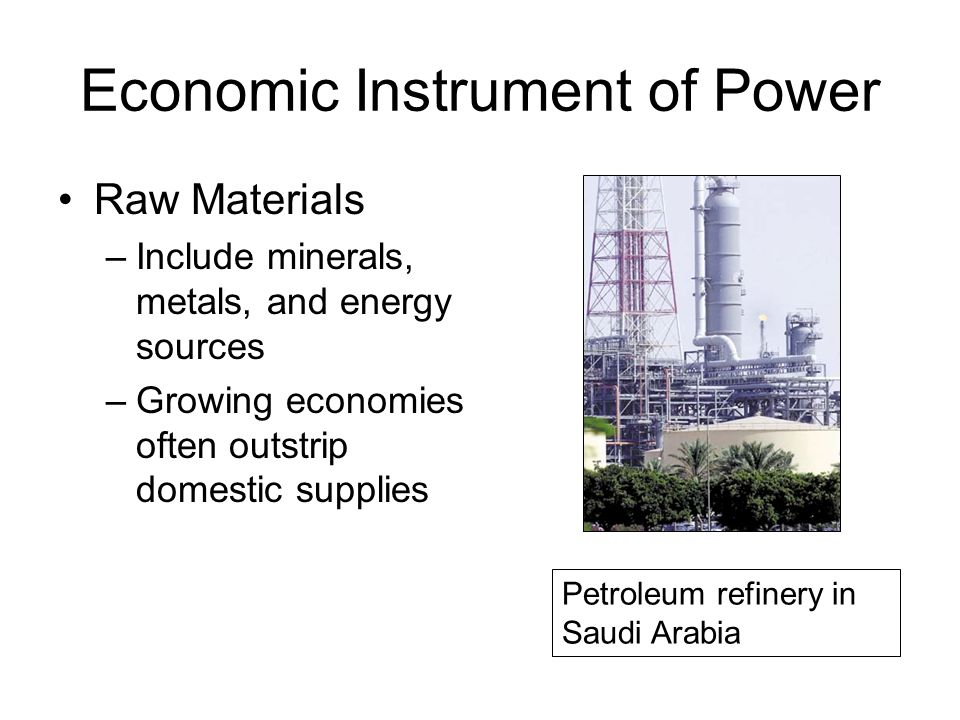 Economic Instrument of Power Raw Materials –Include minerals, metals, and energy sources –Growing economies often outstrip domestic supplies Petroleum