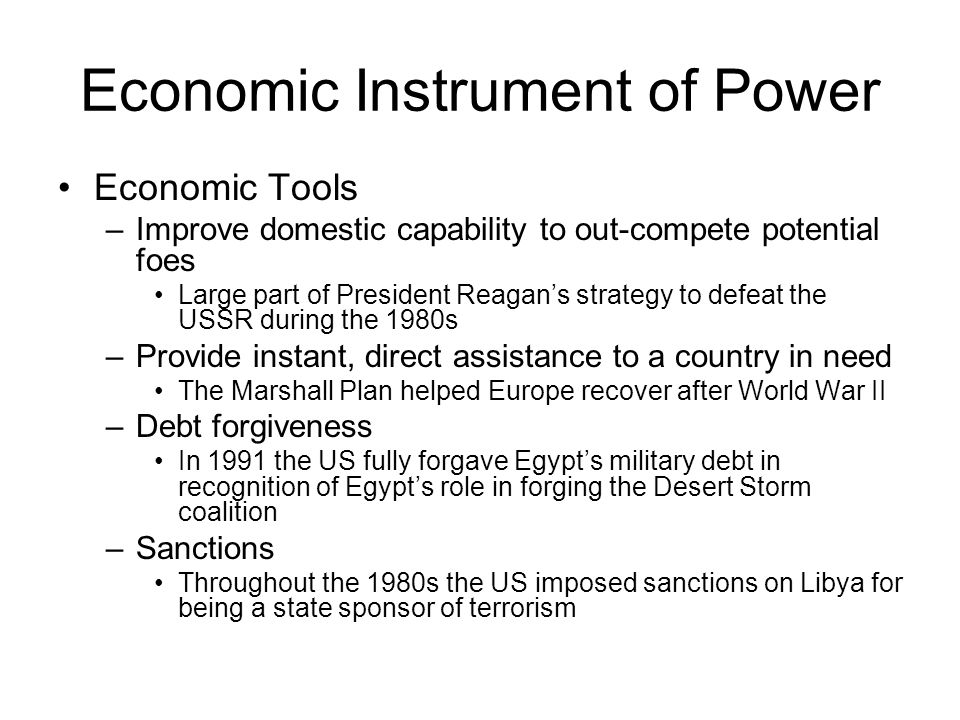 Economic Instrument of Power Economic Tools –Improve domestic capability to out-compete potential foes Large part of President Reagan's strategy to de