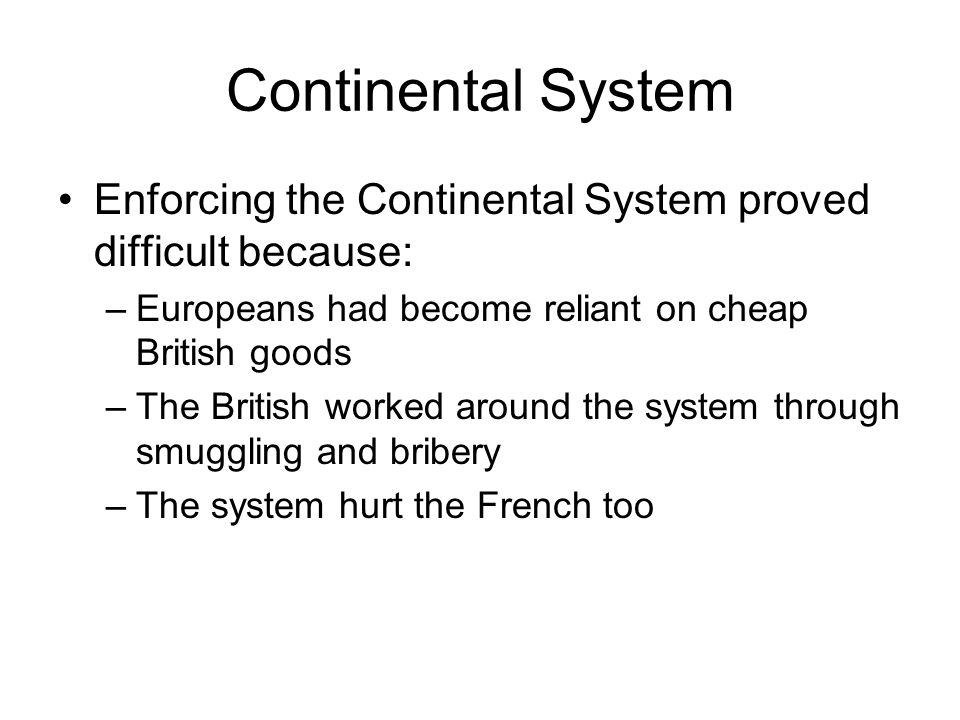 Continental System Enforcing the Continental System proved difficult because: –Europeans had become reliant on cheap British goods –The British worked