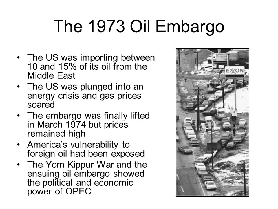 The 1973 Oil Embargo The US was importing between 10 and 15% of its oil from the Middle East The US was plunged into an energy crisis and gas prices s