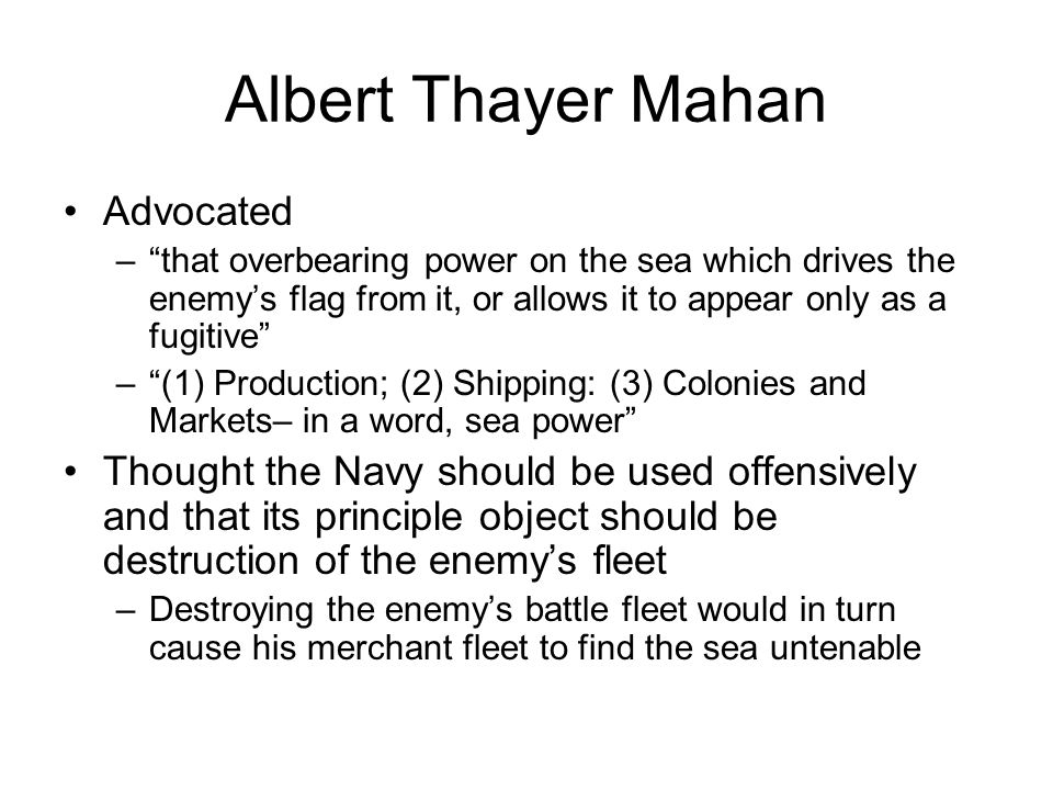 """Albert Thayer Mahan Advocated –""""that overbearing power on the sea which drives the enemy's flag from it, or allows it to appear only as a fugitive"""" –"""""""