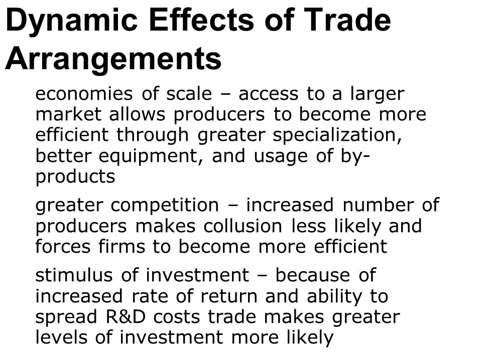 Dynamic Effects of Trade Arrangements economies of scale – access to a larger market allows producers to become more efficient through greater special