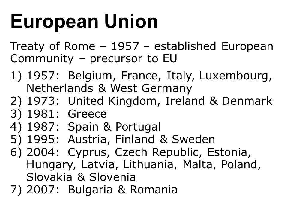 European Union Treaty of Rome – 1957 – established European Community – precursor to EU 1)1957: Belgium, France, Italy, Luxembourg, Netherlands & West