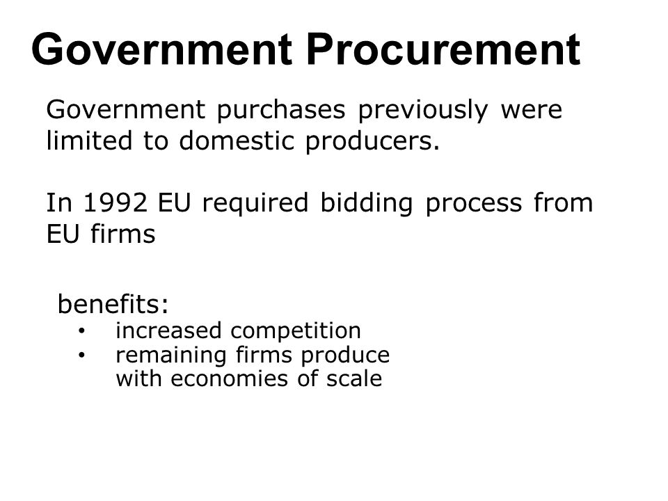 Government Procurement Government purchases previously were limited to domestic producers. In 1992 EU required bidding process from EU firms benefits: