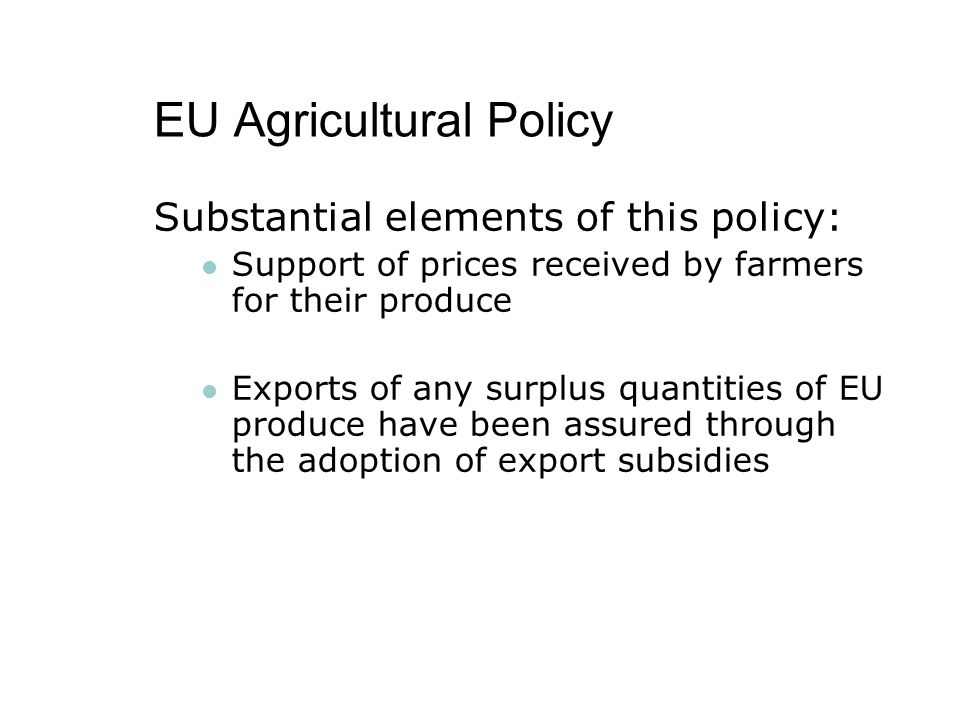 EU Agricultural Policy Substantial elements of this policy: Support of prices received by farmers for their produce Exports of any surplus quantities