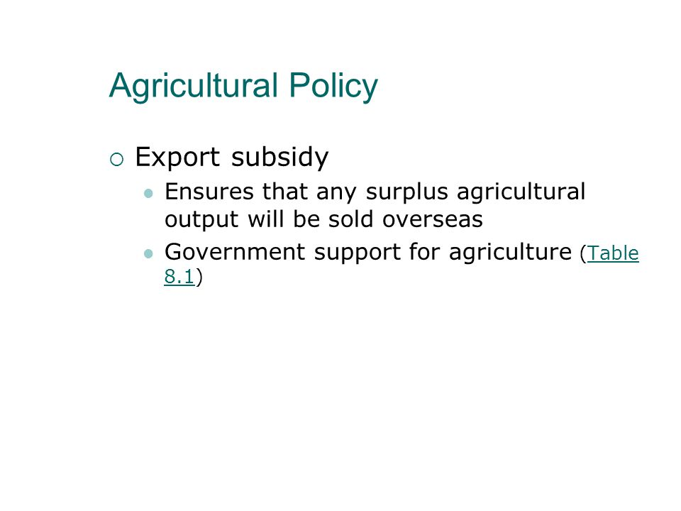 Agricultural Policy  Export subsidy Ensures that any surplus agricultural output will be sold overseas Government support for agriculture (Table 8.1)