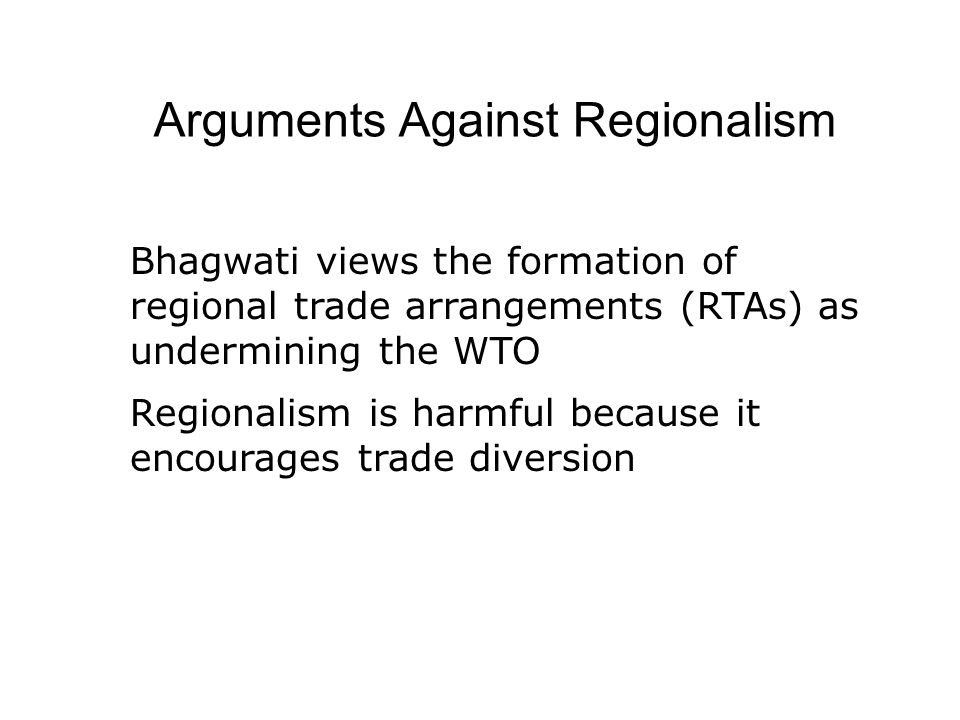 Arguments Against Regionalism Bhagwati views the formation of regional trade arrangements (RTAs) as undermining the WTO Regionalism is harmful because it encourages trade diversion