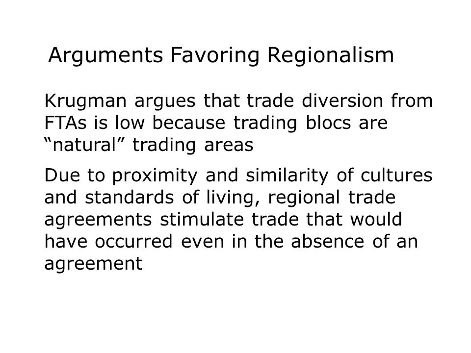 Krugman argues that trade diversion from FTAs is low because trading blocs are natural trading areas Due to proximity and similarity of cultures and standards of living, regional trade agreements stimulate trade that would have occurred even in the absence of an agreement Arguments Favoring Regionalism