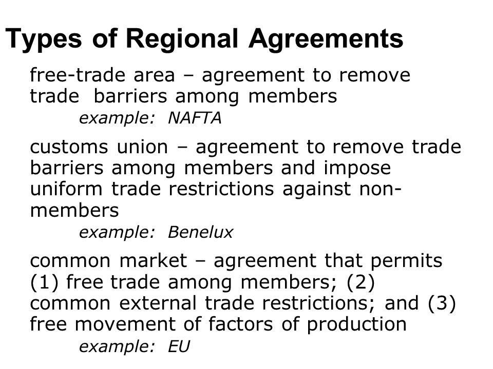economic union – common market agreement with : common national, taxation, fiscal, and social policies among members transfers of sovereignty to a supranational authority example: Belgium and Luxembourg 1920s monetary union – economic union with additional characteristic of common monetary policy and common currency examples: United States and the Euro currency area Types of Regional Agreements