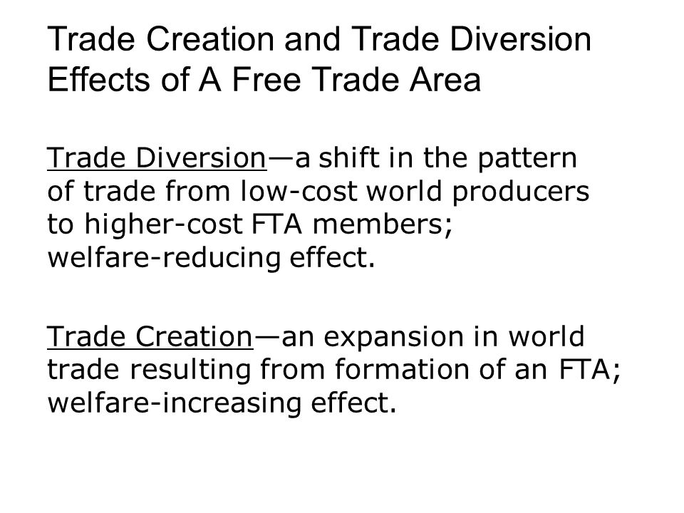 Trade Creation and Trade Diversion Effects of A Free Trade Area Trade Diversion—a shift in the pattern of trade from low-cost world producers to highe