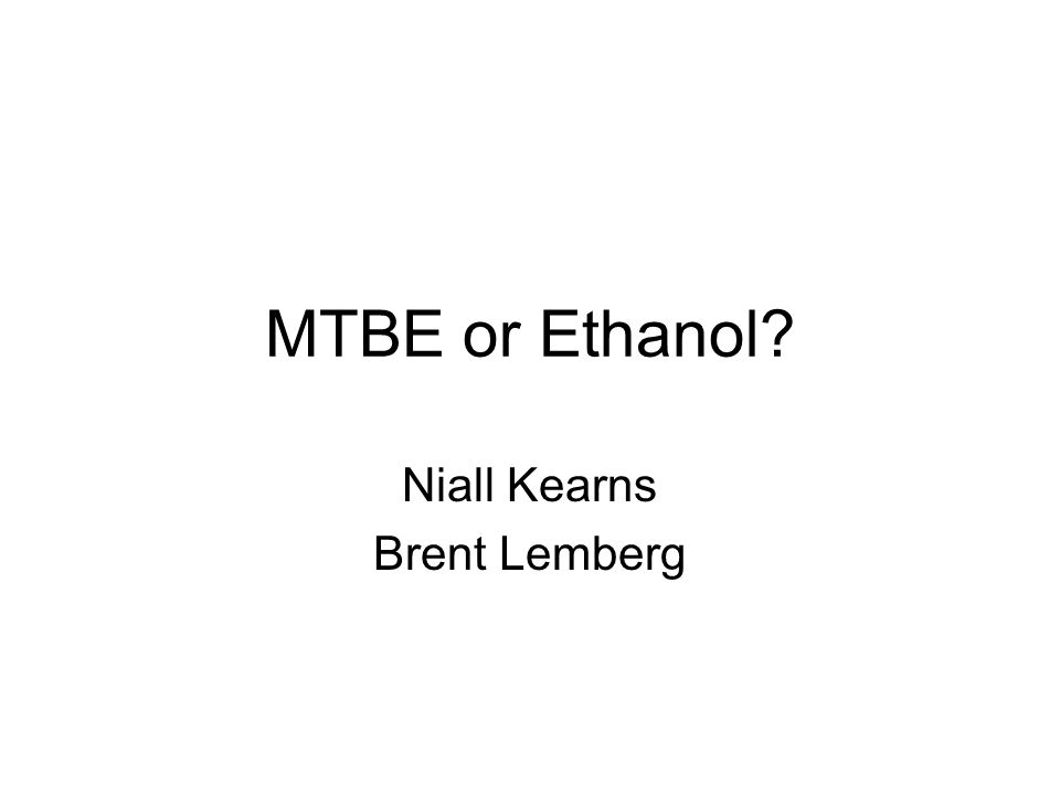MTBE or Ethanol? Niall Kearns Brent Lemberg