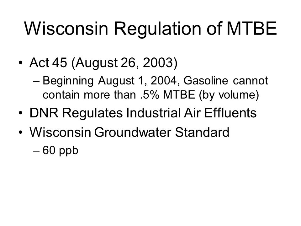Wisconsin Regulation of MTBE Act 45 (August 26, 2003) –Beginning August 1, 2004, Gasoline cannot contain more than.5% MTBE (by volume) DNR Regulates Industrial Air Effluents Wisconsin Groundwater Standard –60 ppb