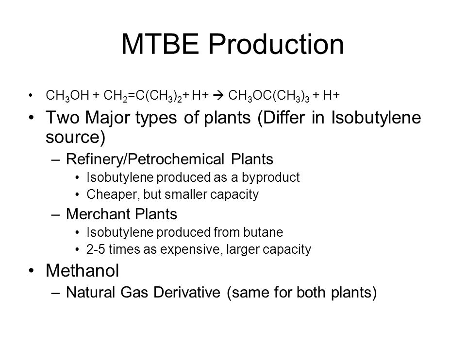 MTBE Production CH 3 OH + CH 2 =C(CH 3 ) 2 + H+  CH 3 OC(CH 3 ) 3 + H+ Two Major types of plants (Differ in Isobutylene source) –Refinery/Petrochemical Plants Isobutylene produced as a byproduct Cheaper, but smaller capacity –Merchant Plants Isobutylene produced from butane 2-5 times as expensive, larger capacity Methanol –Natural Gas Derivative (same for both plants)