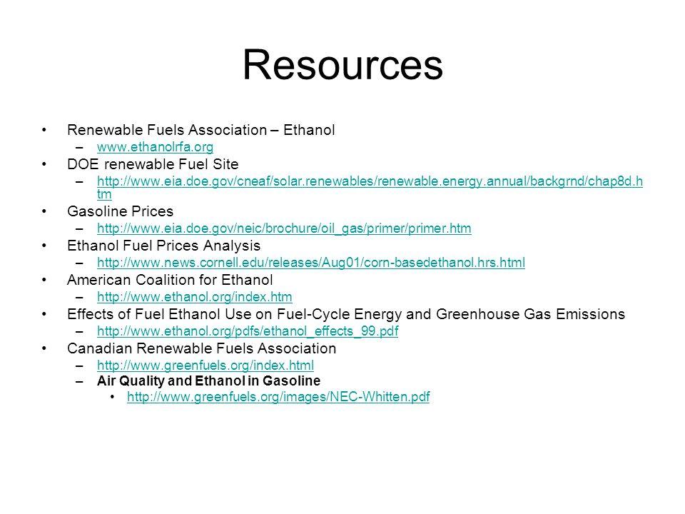Resources Renewable Fuels Association – Ethanol –www.ethanolrfa.orgwww.ethanolrfa.org DOE renewable Fuel Site –http://www.eia.doe.gov/cneaf/solar.renewables/renewable.energy.annual/backgrnd/chap8d.h tmhttp://www.eia.doe.gov/cneaf/solar.renewables/renewable.energy.annual/backgrnd/chap8d.h tm Gasoline Prices –http://www.eia.doe.gov/neic/brochure/oil_gas/primer/primer.htmhttp://www.eia.doe.gov/neic/brochure/oil_gas/primer/primer.htm Ethanol Fuel Prices Analysis –http://www.news.cornell.edu/releases/Aug01/corn-basedethanol.hrs.htmlhttp://www.news.cornell.edu/releases/Aug01/corn-basedethanol.hrs.html American Coalition for Ethanol –http://www.ethanol.org/index.htmhttp://www.ethanol.org/index.htm Effects of Fuel Ethanol Use on Fuel-Cycle Energy and Greenhouse Gas Emissions –http://www.ethanol.org/pdfs/ethanol_effects_99.pdfhttp://www.ethanol.org/pdfs/ethanol_effects_99.pdf Canadian Renewable Fuels Association –http://www.greenfuels.org/index.htmlhttp://www.greenfuels.org/index.html –Air Quality and Ethanol in Gasoline http://www.greenfuels.org/images/NEC-Whitten.pdf