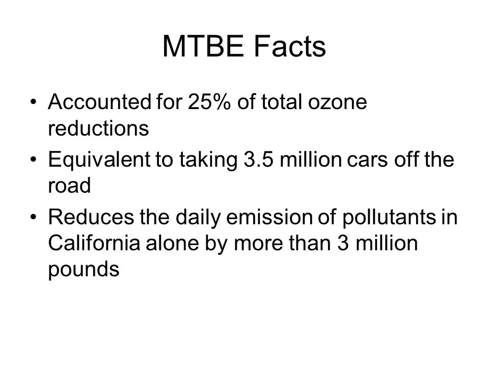 MTBE Facts Accounted for 25% of total ozone reductions Equivalent to taking 3.5 million cars off the road Reduces the daily emission of pollutants in California alone by more than 3 million pounds