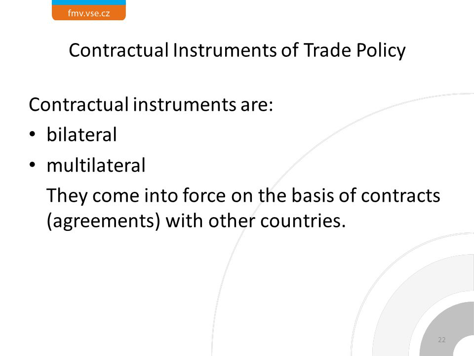 Contractual Instruments of Trade Policy Contractual instruments are: bilateral multilateral They come into force on the basis of contracts (agreements) with other countries.
