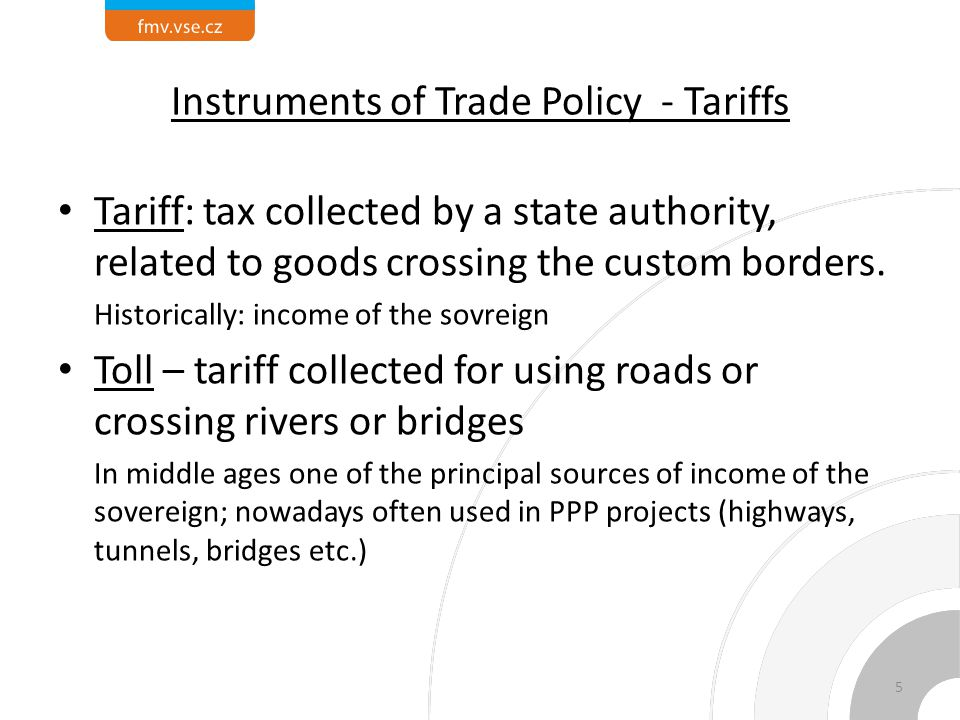 Instruments of Trade Policy - Tariffs Tariff: tax collected by a state authority, related to goods crossing the custom borders.