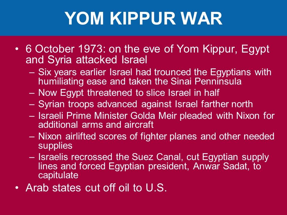 YOM KIPPUR WAR 6 October 1973: on the eve of Yom Kippur, Egypt and Syria attacked Israel –Six years earlier Israel had trounced the Egyptians with humiliating ease and taken the Sinai Penninsula –Now Egypt threatened to slice Israel in half –Syrian troops advanced against Israel farther north –Israeli Prime Minister Golda Meir pleaded with Nixon for additional arms and aircraft –Nixon airlifted scores of fighter planes and other needed supplies –Israelis recrossed the Suez Canal, cut Egyptian supply lines and forced Egyptian president, Anwar Sadat, to capitulate Arab states cut off oil to U.S.