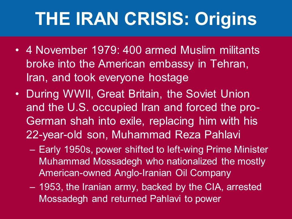 THE IRAN CRISIS: Origins 4 November 1979: 400 armed Muslim militants broke into the American embassy in Tehran, Iran, and took everyone hostage During WWII, Great Britain, the Soviet Union and the U.S.