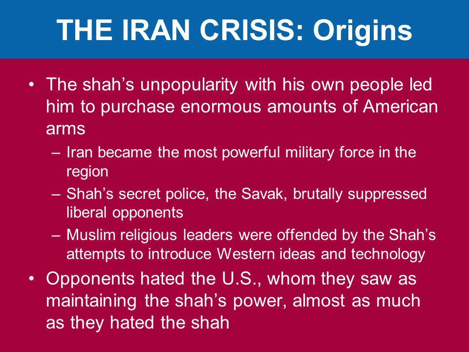 THE IRAN CRISIS: Origins The shah's unpopularity with his own people led him to purchase enormous amounts of American arms –Iran became the most powerful military force in the region –Shah's secret police, the Savak, brutally suppressed liberal opponents –Muslim religious leaders were offended by the Shah's attempts to introduce Western ideas and technology Opponents hated the U.S., whom they saw as maintaining the shah's power, almost as much as they hated the shah