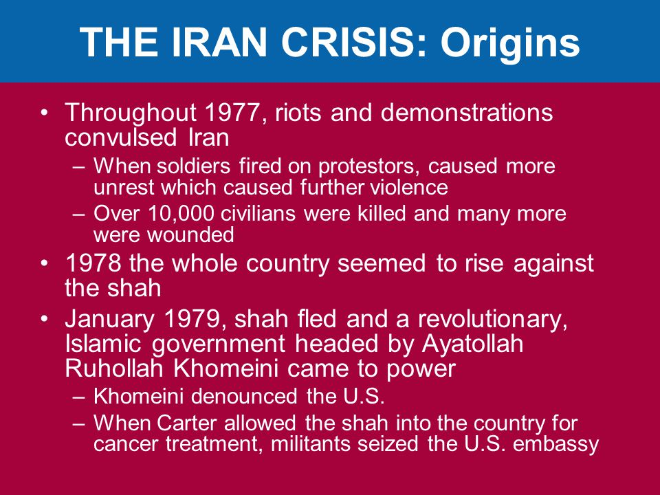 THE IRAN CRISIS: Origins Throughout 1977, riots and demonstrations convulsed Iran –When soldiers fired on protestors, caused more unrest which caused further violence –Over 10,000 civilians were killed and many more were wounded 1978 the whole country seemed to rise against the shah January 1979, shah fled and a revolutionary, Islamic government headed by Ayatollah Ruhollah Khomeini came to power –Khomeini denounced the U.S.