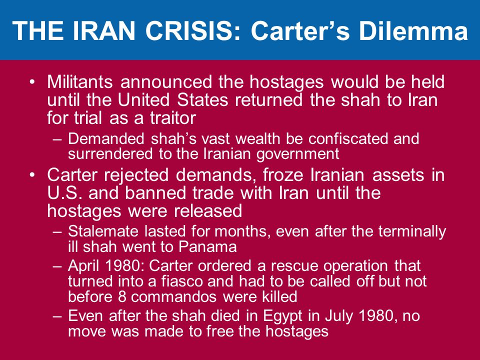THE IRAN CRISIS: Carter's Dilemma Militants announced the hostages would be held until the United States returned the shah to Iran for trial as a traitor –Demanded shah's vast wealth be confiscated and surrendered to the Iranian government Carter rejected demands, froze Iranian assets in U.S.