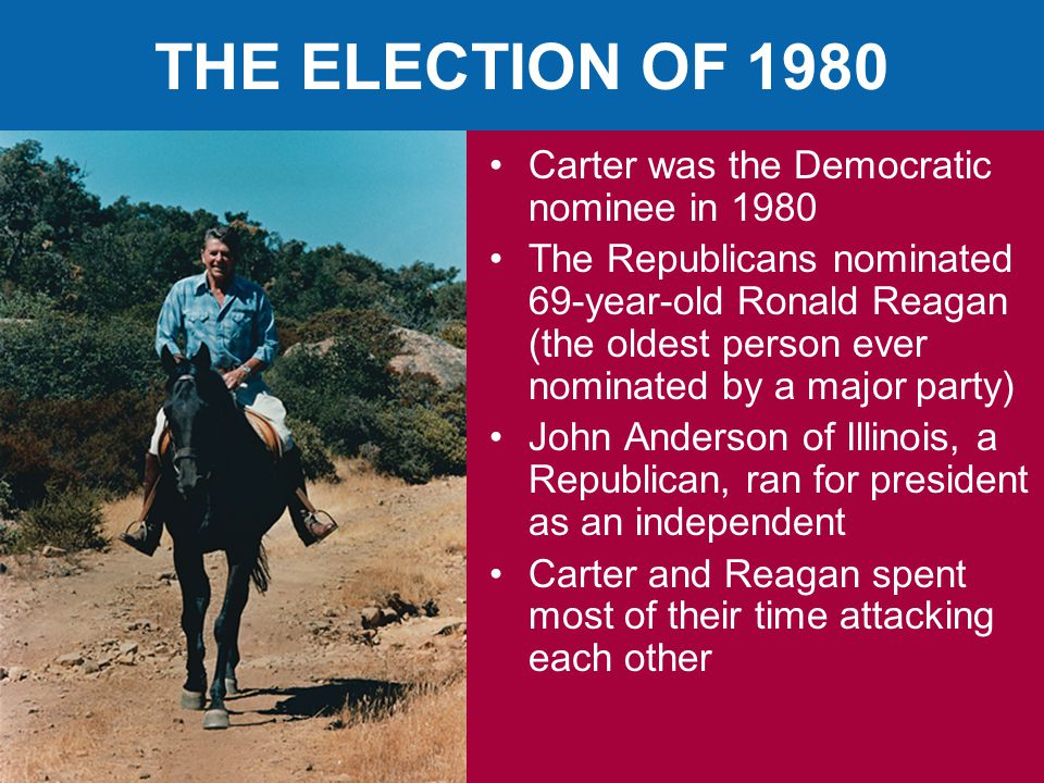 THE ELECTION OF 1980 Carter was the Democratic nominee in 1980 The Republicans nominated 69-year-old Ronald Reagan (the oldest person ever nominated by a major party) John Anderson of Illinois, a Republican, ran for president as an independent Carter and Reagan spent most of their time attacking each other