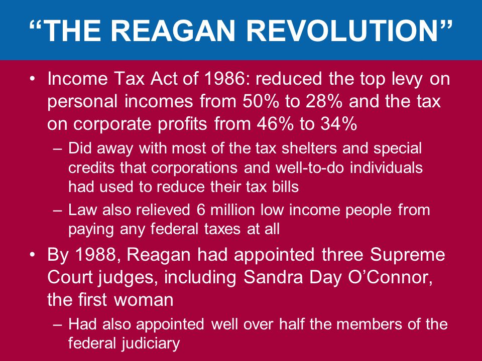 THE REAGAN REVOLUTION Income Tax Act of 1986: reduced the top levy on personal incomes from 50% to 28% and the tax on corporate profits from 46% to 34% –Did away with most of the tax shelters and special credits that corporations and well-to-do individuals had used to reduce their tax bills –Law also relieved 6 million low income people from paying any federal taxes at all By 1988, Reagan had appointed three Supreme Court judges, including Sandra Day O'Connor, the first woman –Had also appointed well over half the members of the federal judiciary