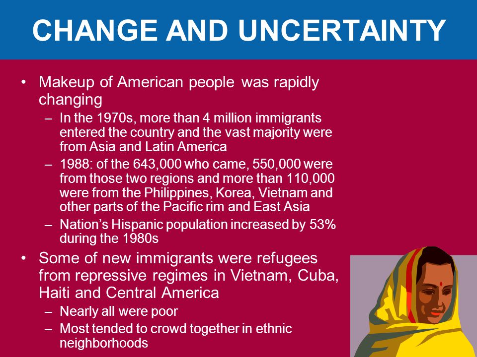 CHANGE AND UNCERTAINTY Makeup of American people was rapidly changing –In the 1970s, more than 4 million immigrants entered the country and the vast majority were from Asia and Latin America –1988: of the 643,000 who came, 550,000 were from those two regions and more than 110,000 were from the Philippines, Korea, Vietnam and other parts of the Pacific rim and East Asia –Nation's Hispanic population increased by 53% during the 1980s Some of new immigrants were refugees from repressive regimes in Vietnam, Cuba, Haiti and Central America –Nearly all were poor –Most tended to crowd together in ethnic neighborhoods