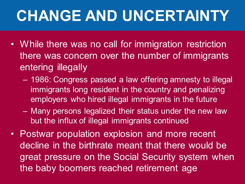 CHANGE AND UNCERTAINTY While there was no call for immigration restriction there was concern over the number of immigrants entering illegally –1986: Congress passed a law offering amnesty to illegal immigrants long resident in the country and penalizing employers who hired illegal immigrants in the future –Many persons legalized their status under the new law but the influx of illegal immigrants continued Postwar population explosion and more recent decline in the birthrate meant that there would be great pressure on the Social Security system when the baby boomers reached retirement age