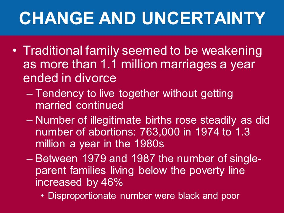 CHANGE AND UNCERTAINTY Traditional family seemed to be weakening as more than 1.1 million marriages a year ended in divorce –Tendency to live together without getting married continued –Number of illegitimate births rose steadily as did number of abortions: 763,000 in 1974 to 1.3 million a year in the 1980s –Between 1979 and 1987 the number of single- parent families living below the poverty line increased by 46% Disproportionate number were black and poor