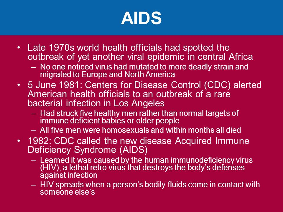 AIDS Late 1970s world health officials had spotted the outbreak of yet another viral epidemic in central Africa –No one noticed virus had mutated to more deadly strain and migrated to Europe and North America 5 June 1981: Centers for Disease Control (CDC) alerted American health officials to an outbreak of a rare bacterial infection in Los Angeles –Had struck five healthy men rather than normal targets of immune deficient babies or older people –All five men were homosexuals and within months all died 1982: CDC called the new disease Acquired Immune Deficiency Syndrome (AIDS) –Learned it was caused by the human immunodeficiency virus (HIV), a lethal retro virus that destroys the body's defenses against infection –HIV spreads when a person's bodily fluids come in contact with someone else's