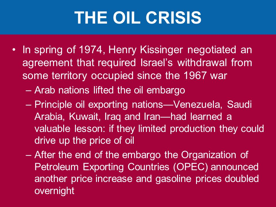 THE OIL CRISIS In spring of 1974, Henry Kissinger negotiated an agreement that required Israel's withdrawal from some territory occupied since the 1967 war –Arab nations lifted the oil embargo –Principle oil exporting nations—Venezuela, Saudi Arabia, Kuwait, Iraq and Iran—had learned a valuable lesson: if they limited production they could drive up the price of oil –After the end of the embargo the Organization of Petroleum Exporting Countries (OPEC) announced another price increase and gasoline prices doubled overnight
