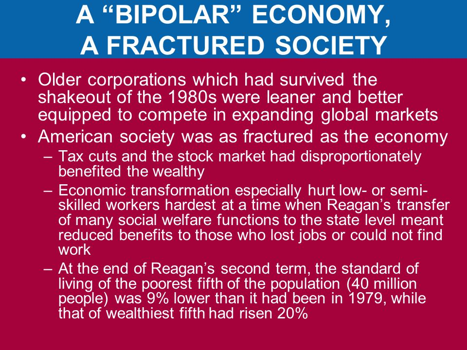 A BIPOLAR ECONOMY, A FRACTURED SOCIETY Older corporations which had survived the shakeout of the 1980s were leaner and better equipped to compete in expanding global markets American society was as fractured as the economy –Tax cuts and the stock market had disproportionately benefited the wealthy –Economic transformation especially hurt low- or semi- skilled workers hardest at a time when Reagan's transfer of many social welfare functions to the state level meant reduced benefits to those who lost jobs or could not find work –At the end of Reagan's second term, the standard of living of the poorest fifth of the population (40 million people) was 9% lower than it had been in 1979, while that of wealthiest fifth had risen 20%