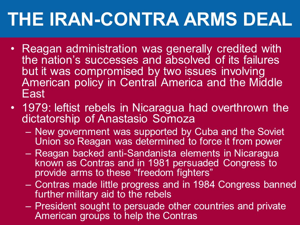 THE IRAN-CONTRA ARMS DEAL Reagan administration was generally credited with the nation's successes and absolved of its failures but it was compromised by two issues involving American policy in Central America and the Middle East 1979: leftist rebels in Nicaragua had overthrown the dictatorship of Anastasio Somoza –New government was supported by Cuba and the Soviet Union so Reagan was determined to force it from power –Reagan backed anti-Sandanista elements in Nicaragua known as Contras and in 1981 persuaded Congress to provide arms to these freedom fighters –Contras made little progress and in 1984 Congress banned further military aid to the rebels –President sought to persuade other countries and private American groups to help the Contras