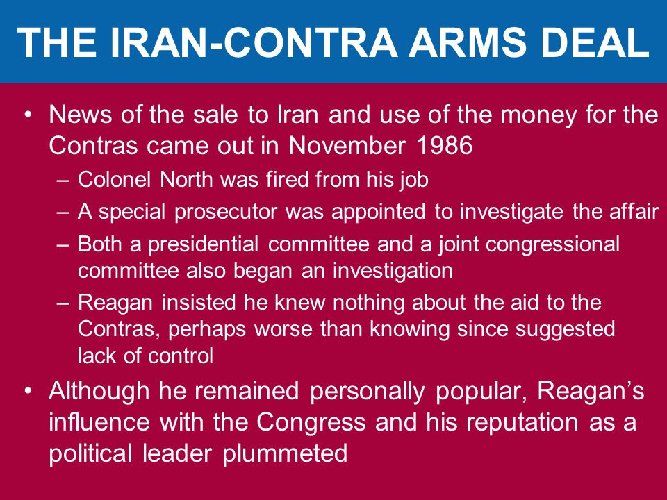 THE IRAN-CONTRA ARMS DEAL News of the sale to Iran and use of the money for the Contras came out in November 1986 –Colonel North was fired from his job –A special prosecutor was appointed to investigate the affair –Both a presidential committee and a joint congressional committee also began an investigation –Reagan insisted he knew nothing about the aid to the Contras, perhaps worse than knowing since suggested lack of control Although he remained personally popular, Reagan's influence with the Congress and his reputation as a political leader plummeted