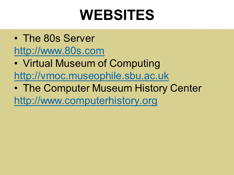 WEBSITES The 80s Server http://www.80s.com Virtual Museum of Computing http://vmoc.museophile.sbu.ac.uk The Computer Museum History Center http://www.computerhistory.org