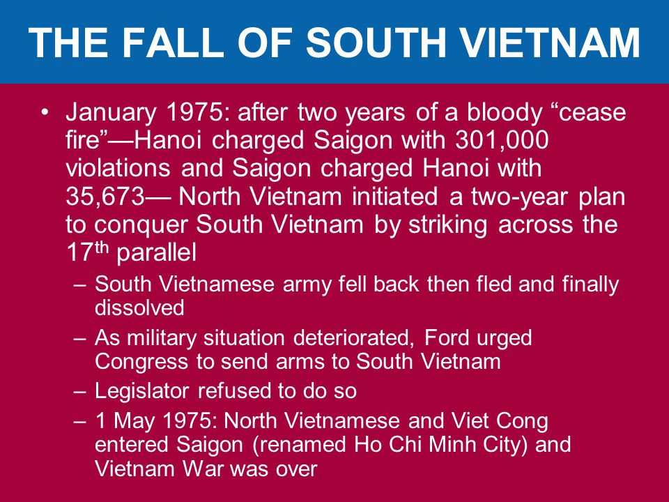 THE FALL OF SOUTH VIETNAM January 1975: after two years of a bloody cease fire —Hanoi charged Saigon with 301,000 violations and Saigon charged Hanoi with 35,673— North Vietnam initiated a two-year plan to conquer South Vietnam by striking across the 17 th parallel –South Vietnamese army fell back then fled and finally dissolved –As military situation deteriorated, Ford urged Congress to send arms to South Vietnam –Legislator refused to do so –1 May 1975: North Vietnamese and Viet Cong entered Saigon (renamed Ho Chi Minh City) and Vietnam War was over