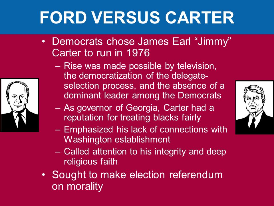 FORD VERSUS CARTER Democrats chose James Earl Jimmy Carter to run in 1976 –Rise was made possible by television, the democratization of the delegate- selection process, and the absence of a dominant leader among the Democrats –As governor of Georgia, Carter had a reputation for treating blacks fairly –Emphasized his lack of connections with Washington establishment –Called attention to his integrity and deep religious faith Sought to make election referendum on morality