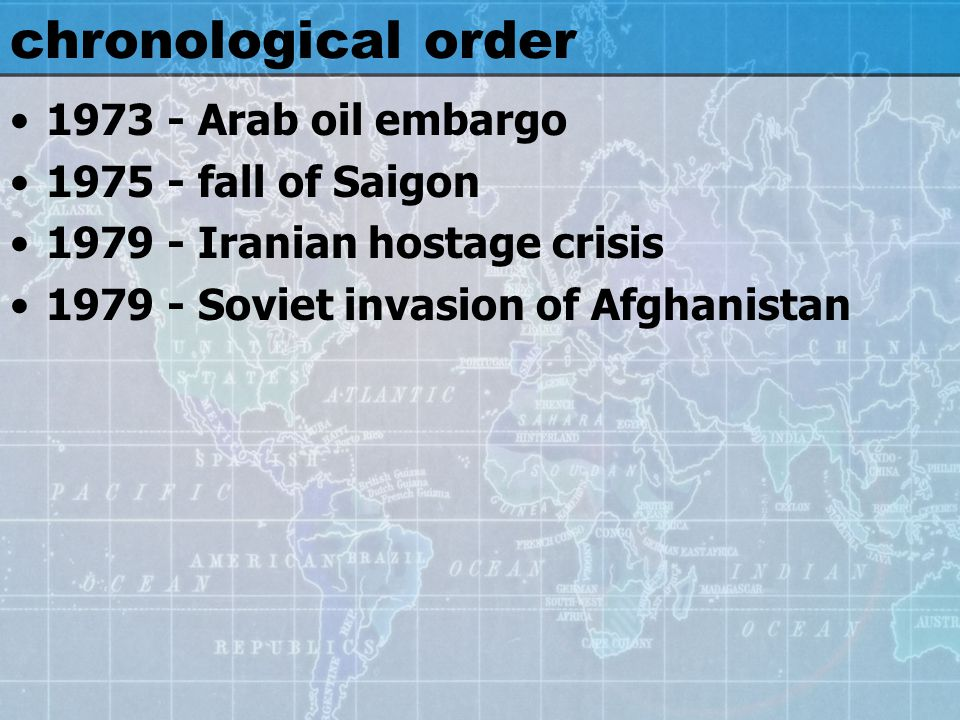 chronological order 1973 - Arab oil embargo 1975 - fall of Saigon 1979 - Iranian hostage crisis 1979 - Soviet invasion of Afghanistan