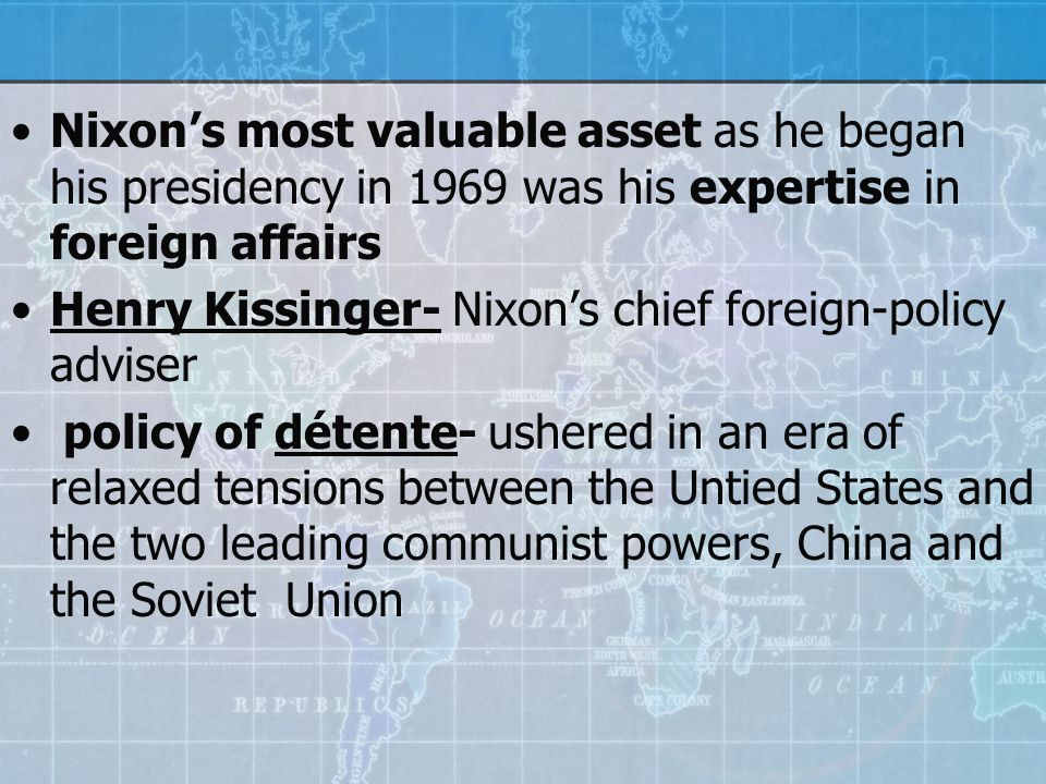 Nixon's most valuable asset as he began his presidency in 1969 was his expertise in foreign affairs Henry Kissinger- Nixon's chief foreign-policy adviser policy of détente- ushered in an era of relaxed tensions between the Untied States and the two leading communist powers, China and the Soviet Union