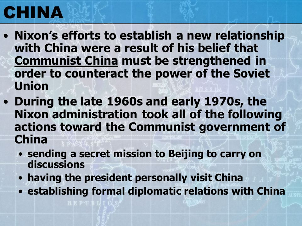 Nixon's efforts to establish a new relationship with China were a result of his belief that Communist China must be strengthened in order to counteract the power of the Soviet Union During the late 1960s and early 1970s, the Nixon administration took all of the following actions toward the Communist government of China sending a secret mission to Beijing to carry on discussions having the president personally visit China establishing formal diplomatic relations with China
