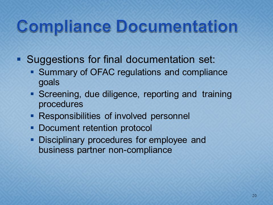  Suggestions for final documentation set:  Summary of OFAC regulations and compliance goals  Screening, due diligence, reporting and training proce