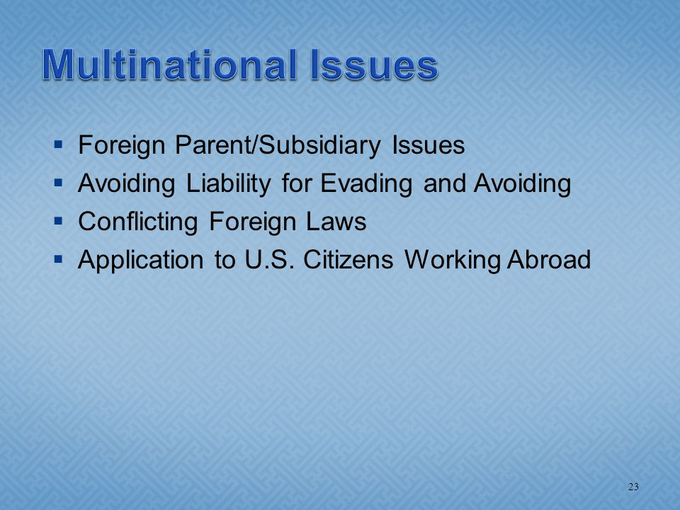  Foreign Parent/Subsidiary Issues  Avoiding Liability for Evading and Avoiding  Conflicting Foreign Laws  Application to U.S. Citizens Working Abr