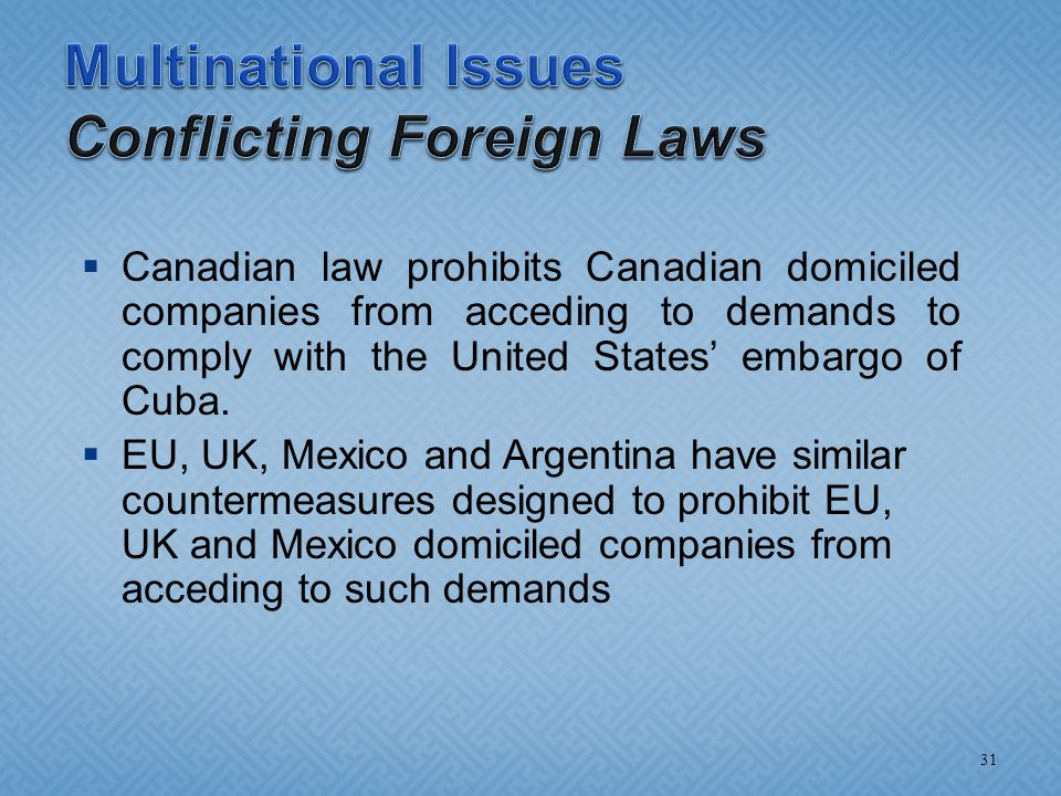  Canadian law prohibits Canadian domiciled companies from acceding to demands to comply with the United States' embargo of Cuba.  EU, UK, Mexico and
