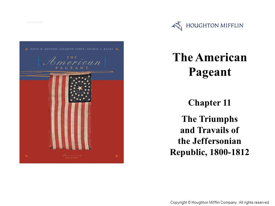 The American Pageant Chapter 11 The Triumphs and Travails of the Jeffersonian Republic, 1800-1812 Cover Slide Copyright © Houghton Mifflin Company. Al
