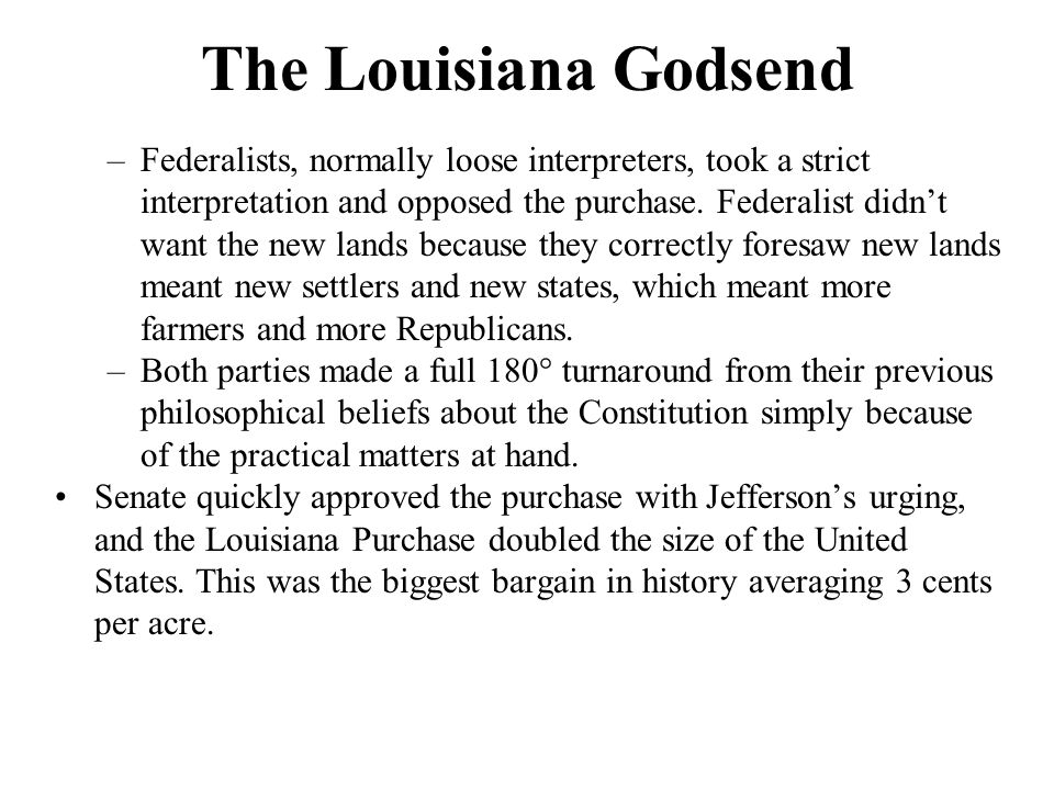 The Louisiana Godsend –Federalists, normally loose interpreters, took a strict interpretation and opposed the purchase. Federalist didn't want the new