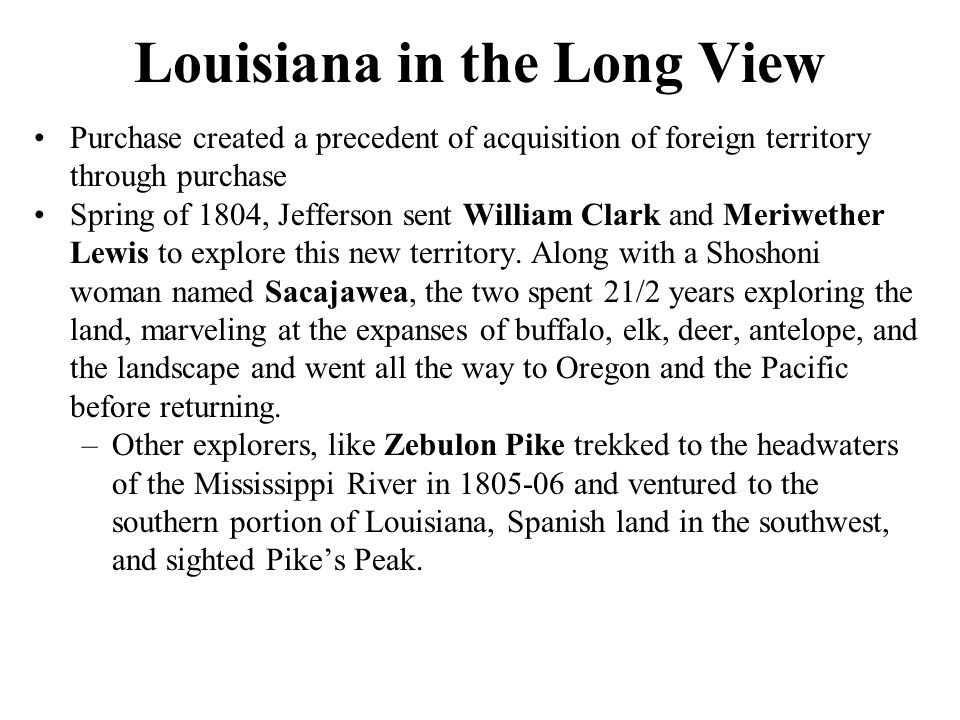 Louisiana in the Long View Purchase created a precedent of acquisition of foreign territory through purchase Spring of 1804, Jefferson sent William Cl