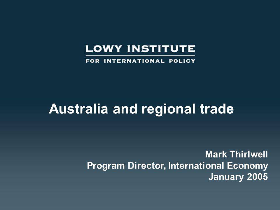 Australia and regional trade Mark Thirlwell Program Director, International Economy January 2005