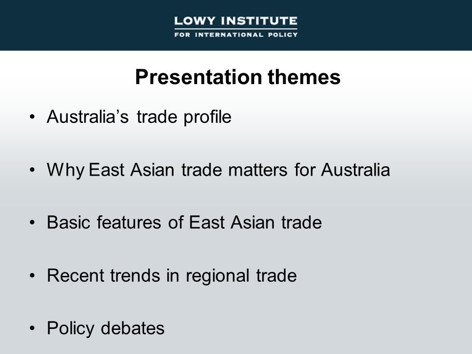 Presentation themes Australia's trade profile Why East Asian trade matters for Australia Basic features of East Asian trade Recent trends in regional trade Policy debates